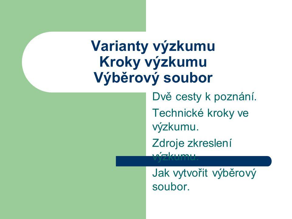 Varianty výzkumu Kroky výzkumu Výběrový soubor Dvě cesty k poznání. Technické kroky ve výzkumu. Zdroje zkreslení výzkumu. Jak vytvořit výběrový soubor