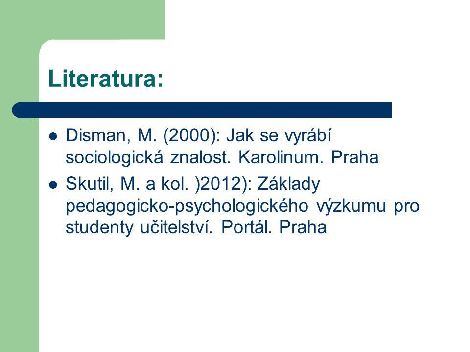 Literatura: Disman, M. (2000): Jak se vyrábí sociologická znalost. Karolinum. Praha Skutil, M. a kol. )2012): Základy pedagogicko-psychologického výzk