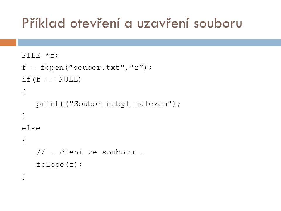 Příklad otevření a uzavření souboru FILE *f; f = fopen(″soubor.txt″,″r″); if(f == NULL) { printf(″Soubor nebyl nalezen″); } else { // … čtení ze souboru … fclose(f); }