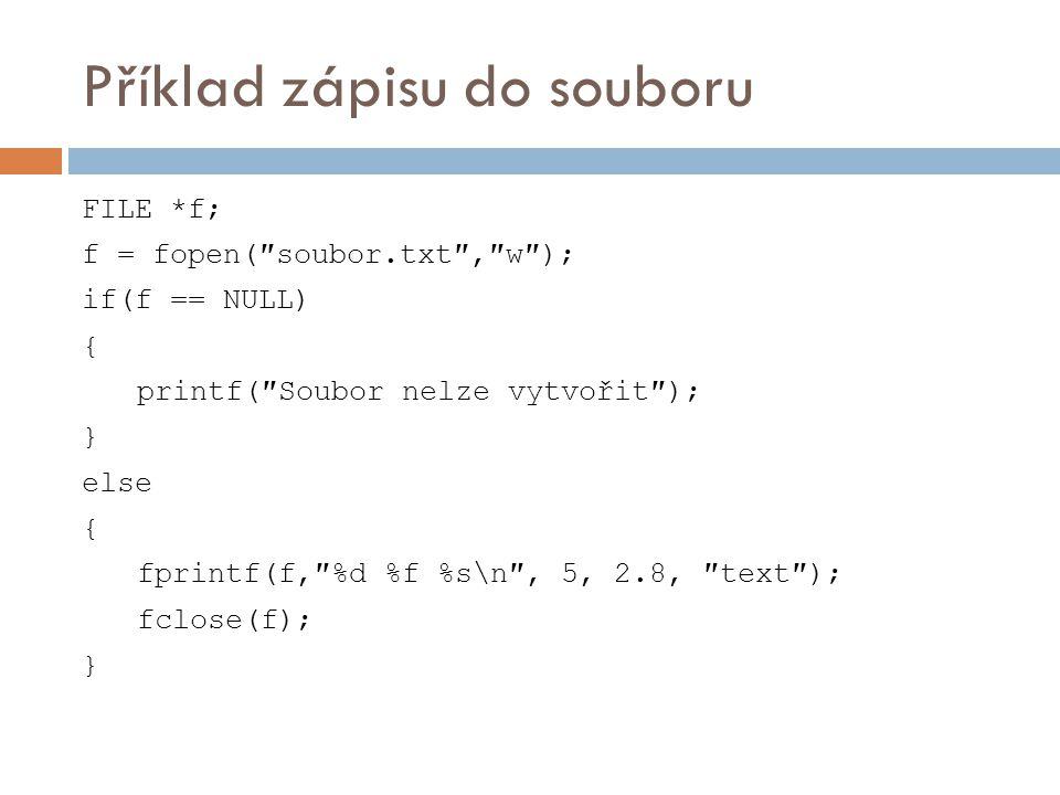 Příklad zápisu do souboru FILE *f; f = fopen(″soubor.txt″,″w″); if(f == NULL) { printf(″Soubor nelze vytvořit″); } else { fprintf(f,″%d %f %s\n″, 5, 2.8, ″text″); fclose(f); }