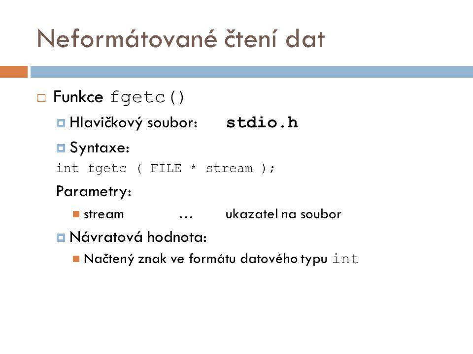 Neformátované čtení dat  Funkce fgetc()  Hlavičkový soubor: stdio.h  Syntaxe: int fgetc ( FILE * stream ); Parametry: stream…ukazatel na soubor  Návratová hodnota: Načtený znak ve formátu datového typu int