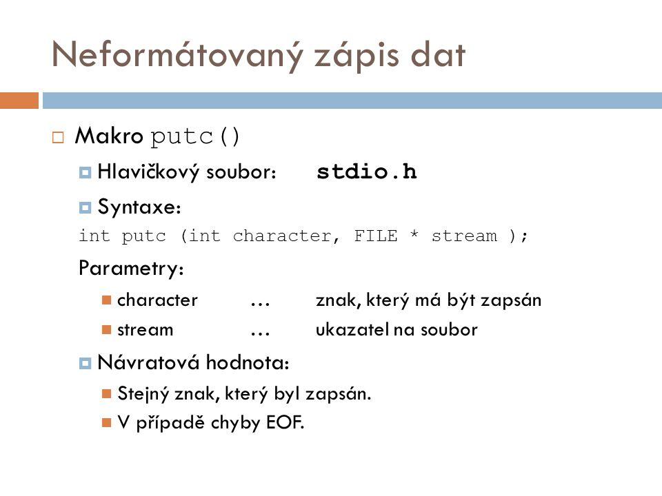 Neformátovaný zápis dat  Makro putc()  Hlavičkový soubor: stdio.h  Syntaxe: int putc (int character, FILE * stream ); Parametry: character…znak, který má být zapsán stream…ukazatel na soubor  Návratová hodnota: Stejný znak, který byl zapsán.