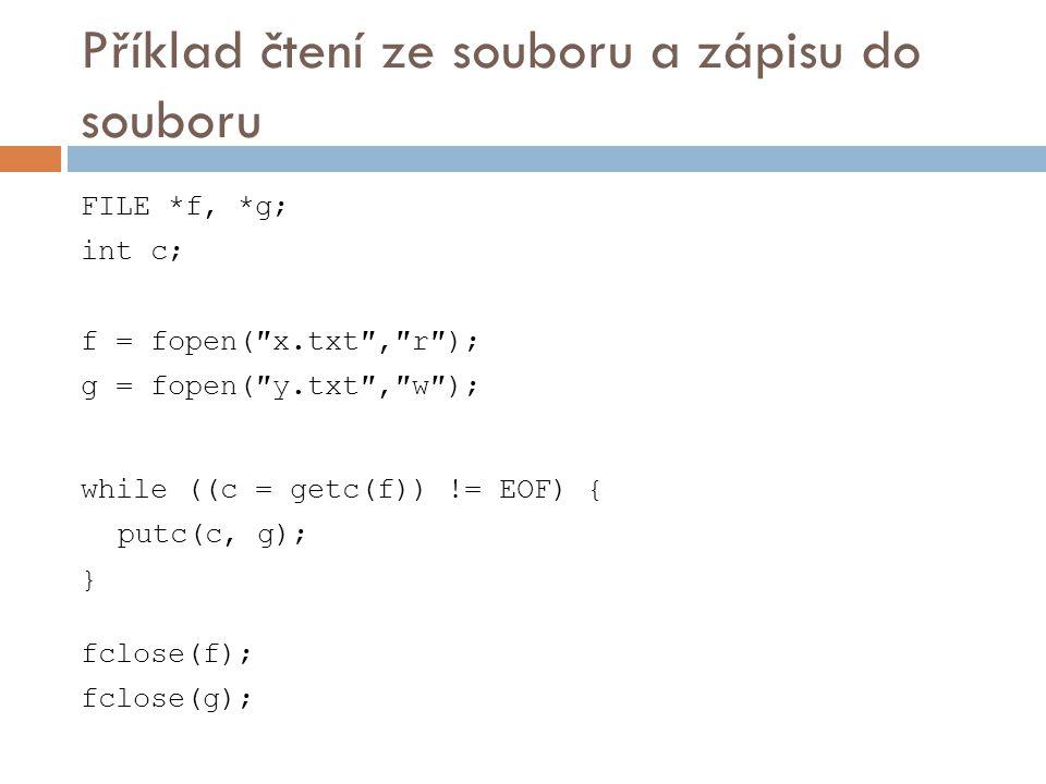 Příklad čtení ze souboru a zápisu do souboru FILE *f, *g; int c; f = fopen(″x.txt″,″r″); g = fopen(″y.txt″,″w″); while ((c = getc(f)) != EOF) { putc(c, g); } fclose(f); fclose(g);