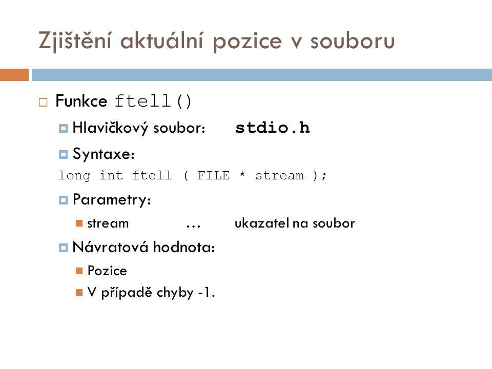 Zjištění aktuální pozice v souboru  Funkce ftell()  Hlavičkový soubor: stdio.h  Syntaxe: long int ftell ( FILE * stream );  Parametry: stream…ukazatel na soubor  Návratová hodnota: Pozice V případě chyby -1.