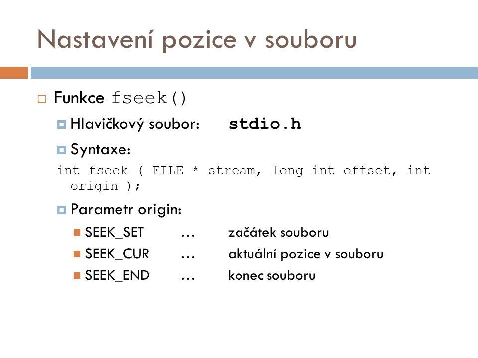 Nastavení pozice v souboru  Funkce fseek()  Hlavičkový soubor: stdio.h  Syntaxe: int fseek ( FILE * stream, long int offset, int origin );  Parametr origin: SEEK_SET…začátek souboru SEEK_CUR…aktuální pozice v souboru SEEK_END… konec souboru
