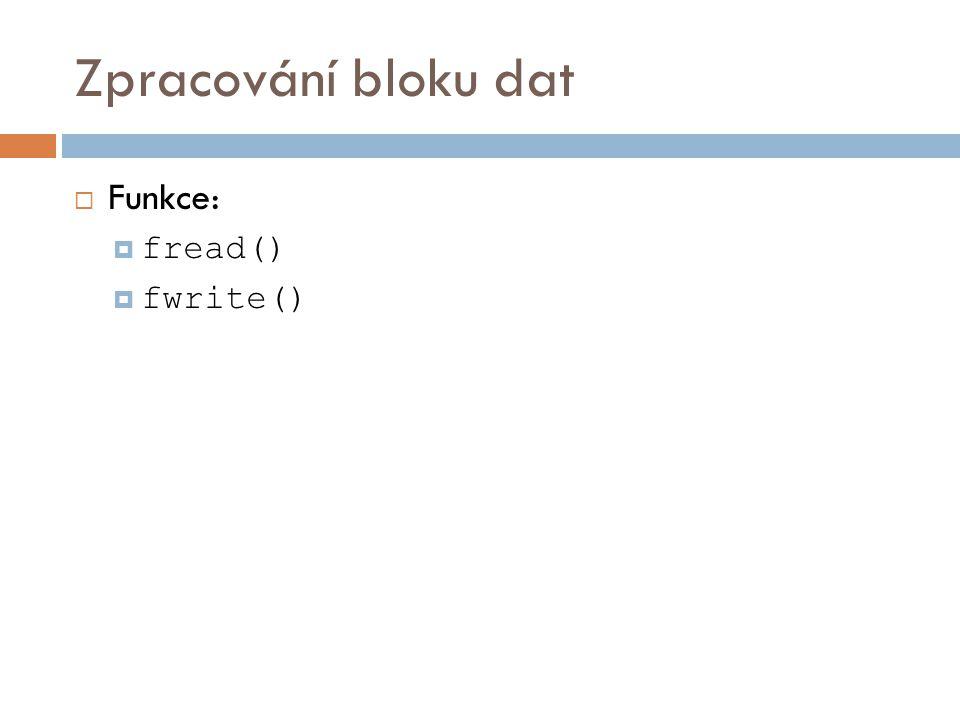 Zpracování bloku dat  Funkce:  fread()  fwrite()