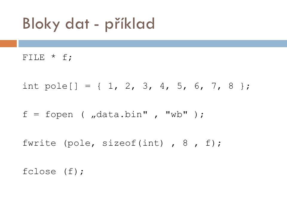 "Bloky dat - příklad FILE * f; int pole[] = { 1, 2, 3, 4, 5, 6, 7, 8 }; f = fopen ( ""data.bin , wb ); fwrite (pole, sizeof(int), 8, f); fclose (f);"