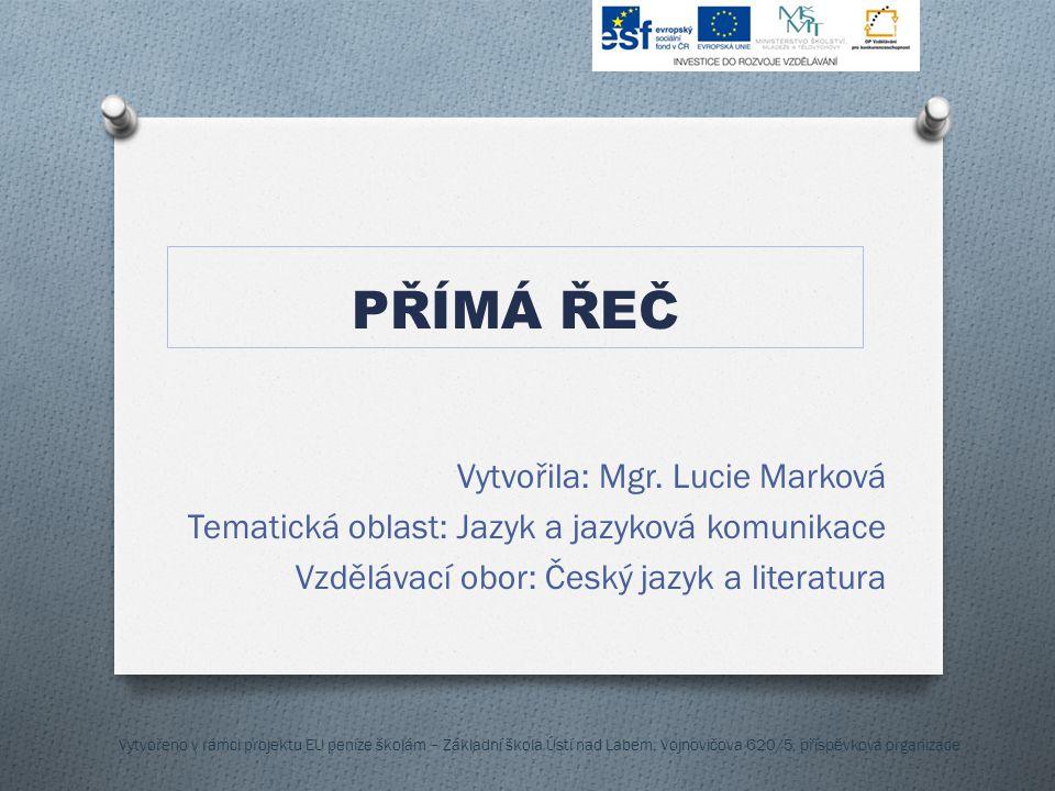 PŘÍMÁ ŘEČ Vytvořila: Mgr. Lucie Marková Tematická oblast: Jazyk a jazyková komunikace Vzdělávací obor: Český jazyk a literatura Vytvořeno v rámci proj