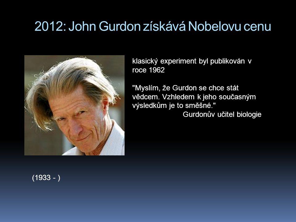 2012: John Gurdon získává Nobelovu cenu (1933 - ) klasický experiment byl publikován v roce 1962 Myslím, že Gurdon se chce stát vědcem.