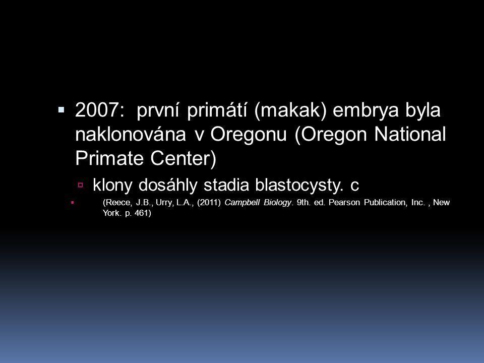  2007: první primátí (makak) embrya byla naklonována v Oregonu (Oregon National Primate Center)  klony dosáhly stadia blastocysty. c  (Reece, J.B.,
