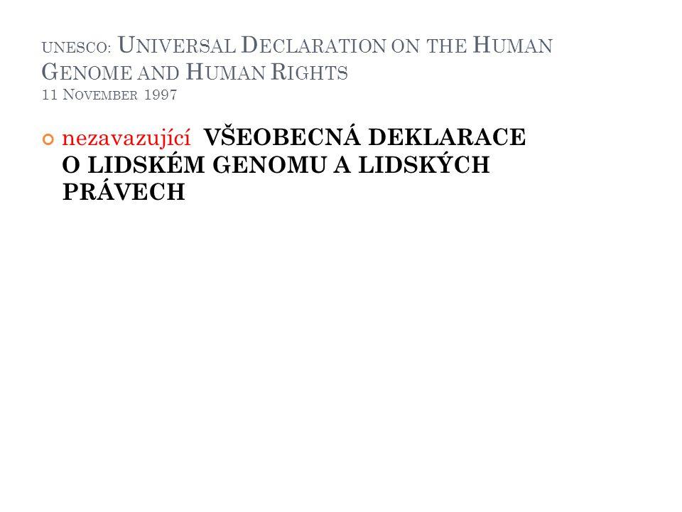UNESCO: U NIVERSAL D ECLARATION ON THE H UMAN G ENOME AND H UMAN R IGHTS 11 N OVEMBER 1997 nezavazující VŠEOBECNÁ DEKLARACE O LIDSKÉM GENOMU A LIDSKÝC