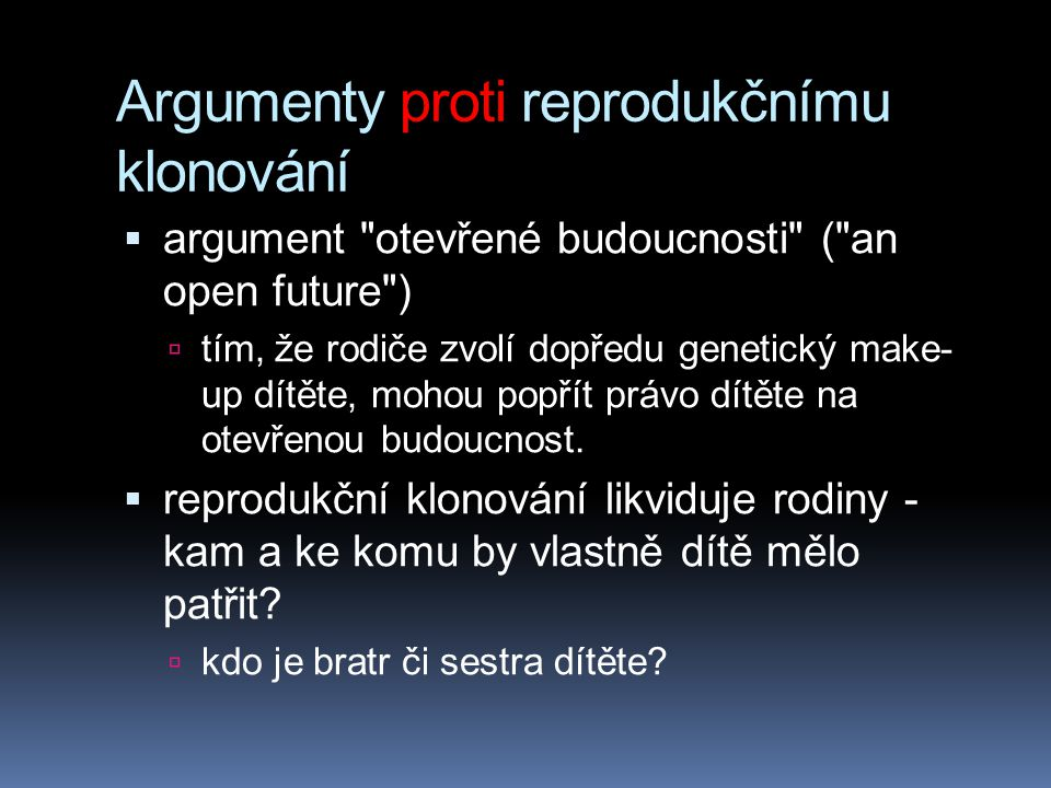 Argumenty proti reprodukčnímu klonování  argument otevřené budoucnosti ( an open future )  tím, že rodiče zvolí dopředu genetický make- up dítěte, mohou popřít právo dítěte na otevřenou budoucnost.