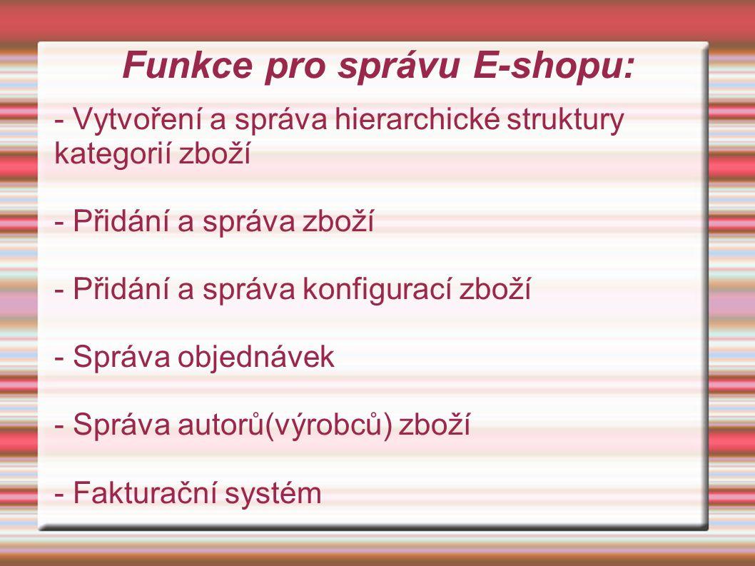 Funkce pro správu E-shopu: - Vytvoření a správa hierarchické struktury kategorií zboží - Přidání a správa zboží - Přidání a správa konfigurací zboží - Správa objednávek - Správa autorů(výrobců) zboží - Fakturační systém