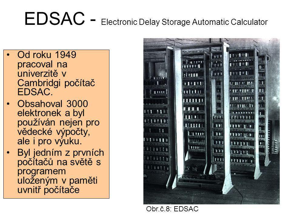 EDSAC - Electronic Delay Storage Automatic Calculator Od roku 1949 pracoval na univerzitě v Cambridgi počítač EDSAC. Obsahoval 3000 elektronek a byl p