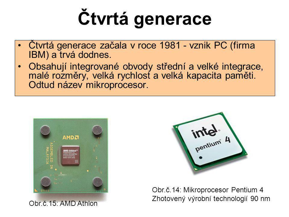 Čtvrtá generace Čtvrtá generace začala v roce 1981 - vznik PC (firma IBM) a trvá dodnes. Obsahují integrované obvody střední a velké integrace, malé r
