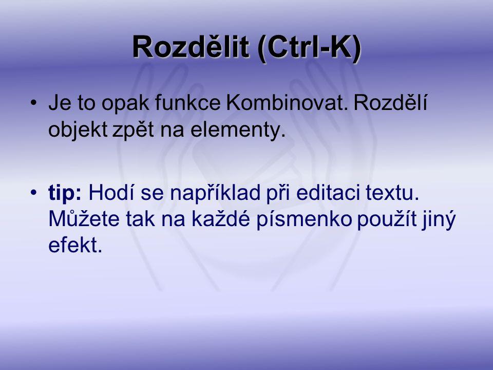 Rozdělit (Ctrl-K) Je to opak funkce Kombinovat. Rozdělí objekt zpět na elementy. tip: Hodí se například při editaci textu. Můžete tak na každé písmenk