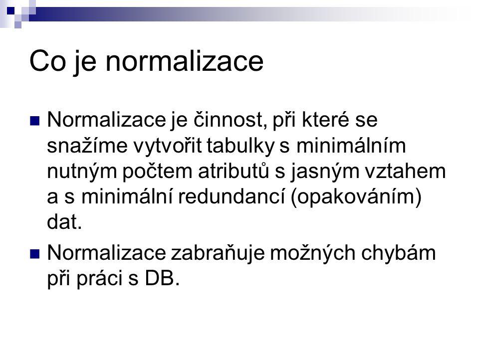 Co je normalizace Normalizace je činnost, při které se snažíme vytvořit tabulky s minimálním nutným počtem atributů s jasným vztahem a s minimální red