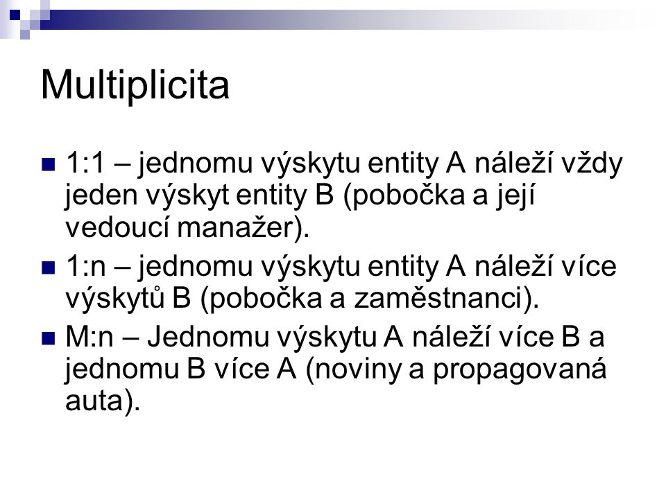 Multiplicita 1:1 – jednomu výskytu entity A náleží vždy jeden výskyt entity B (pobočka a její vedoucí manažer). 1:n – jednomu výskytu entity A náleží