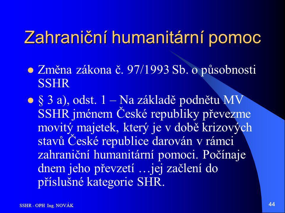 SSHR - OPH Ing. NOVÁK 44 Zahraniční humanitární pomoc Změna zákona č. 97/1993 Sb. o působnosti SSHR § 3 a), odst. 1 – Na základě podnětu MV SSHR jméne