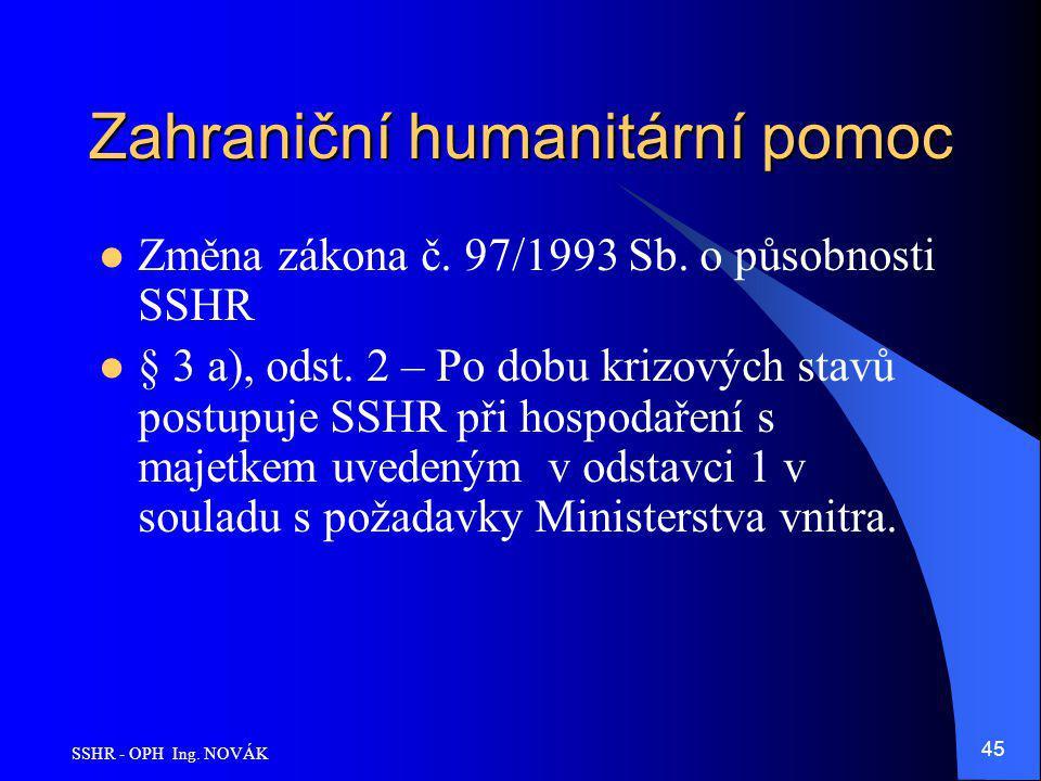 SSHR - OPH Ing. NOVÁK 45 Zahraniční humanitární pomoc Změna zákona č. 97/1993 Sb. o působnosti SSHR § 3 a), odst. 2 – Po dobu krizových stavů postupuj