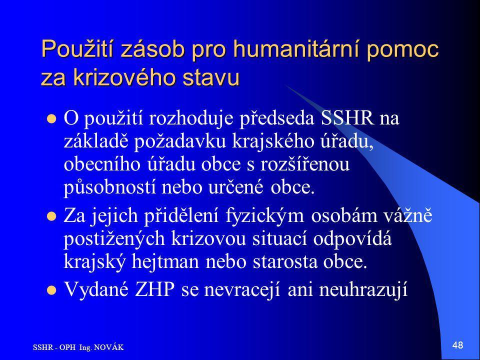 SSHR - OPH Ing. NOVÁK 48 Použití zásob pro humanitární pomoc za krizového stavu O použití rozhoduje předseda SSHR na základě požadavku krajského úřadu