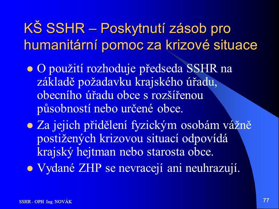 SSHR - OPH Ing. NOVÁK 77 KŠ SSHR – Poskytnutí zásob pro humanitární pomoc za krizové situace O použití rozhoduje předseda SSHR na základě požadavku kr