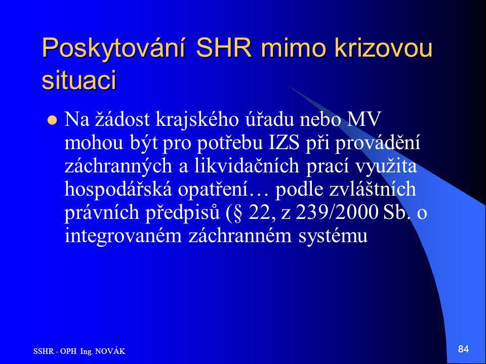 SSHR - OPH Ing. NOVÁK 84 Poskytování SHR mimo krizovou situaci Na žádost krajského úřadu nebo MV mohou být pro potřebu IZS při provádění záchranných a