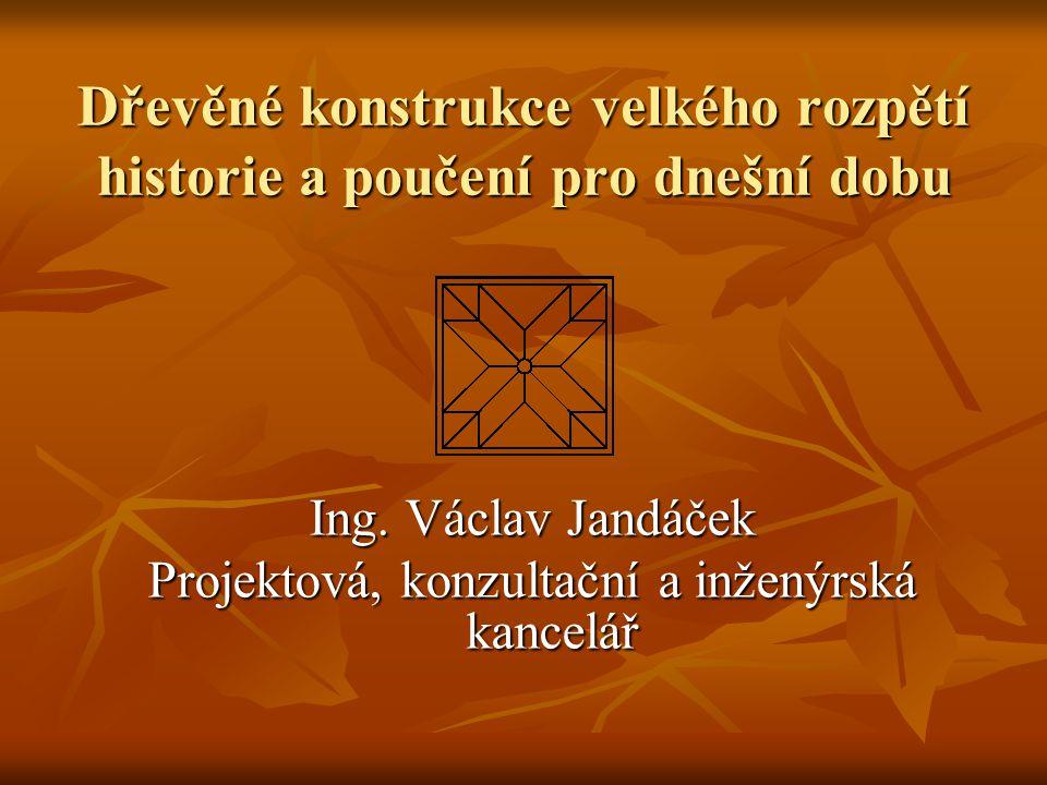 Dřevěné konstrukce velkého rozpětí historie a poučení pro dnešní dobu Ing. Václav Jandáček Projektová, konzultační a inženýrská kancelář