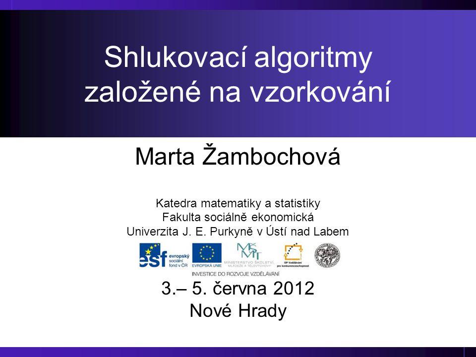Shlukovací algoritmy založené na vzorkování Marta Žambochová Katedra matematiky a statistiky Fakulta sociálně ekonomická Univerzita J. E. Purkyně v Ús
