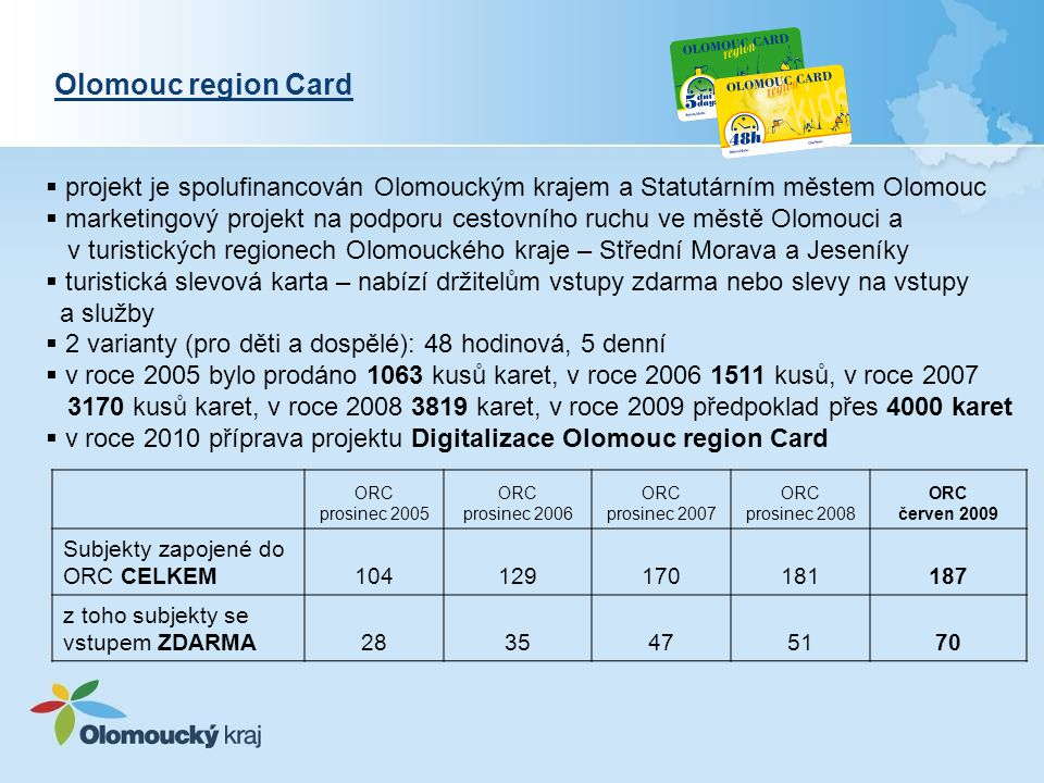 Olomouc region Card  projekt je spolufinancován Olomouckým krajem a Statutárním městem Olomouc  marketingový projekt na podporu cestovního ruchu ve městě Olomouci a v turistických regionech Olomouckého kraje – Střední Morava a Jeseníky  turistická slevová karta – nabízí držitelům vstupy zdarma nebo slevy na vstupy a služby  2 varianty (pro děti a dospělé): 48 hodinová, 5 denní  v roce 2005 bylo prodáno 1063 kusů karet, v roce 2006 1511 kusů, v roce 2007 3170 kusů karet, v roce 2008 3819 karet, v roce 2009 předpoklad přes 4000 karet  v roce 2010 příprava projektu Digitalizace Olomouc region Card ORC prosinec 2005 ORC prosinec 2006 ORC prosinec 2007 ORC prosinec 2008 ORC červen 2009 Subjekty zapojené do ORC CELKEM104129170181187 z toho subjekty se vstupem ZDARMA2835475170