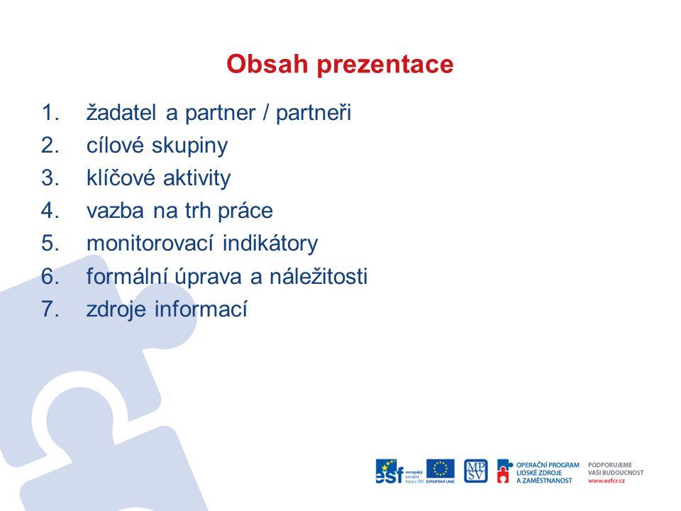 Obsah prezentace 1.žadatel a partner / partneři 2.cílové skupiny 3.klíčové aktivity 4.vazba na trh práce 5.monitorovací indikátory 6.formální úprava a náležitosti 7.zdroje informací