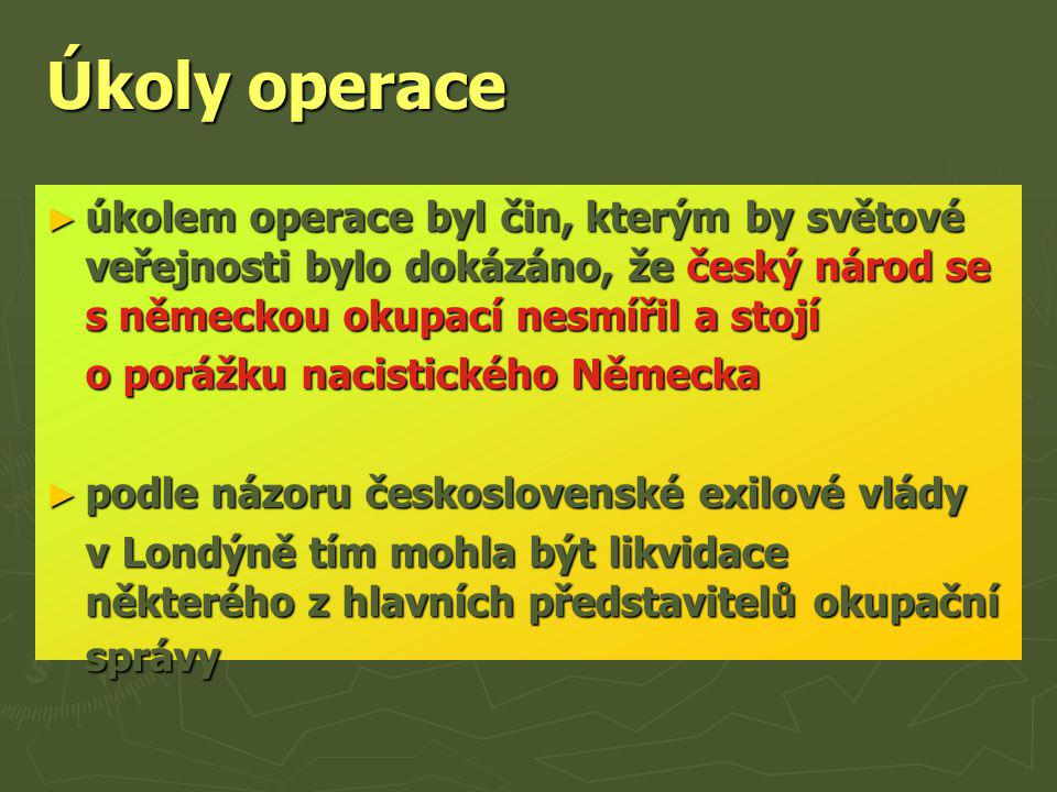 Úkoly operace ► úkolem operace byl čin, kterým by světové veřejnosti bylo dokázáno, že český národ se s německou okupací nesmířil a stojí o porážku na