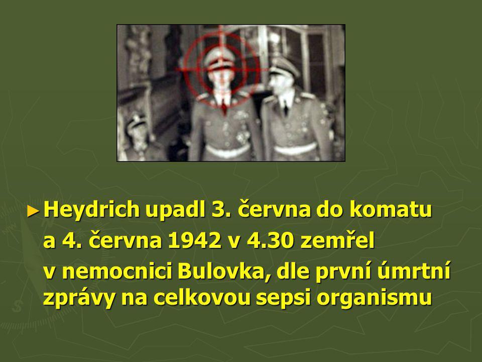 ► Heydrich upadl 3. června do komatu a 4. června 1942 v 4.30 zemřel v nemocnici Bulovka, dle první úmrtní zprávy na celkovou sepsi organismu