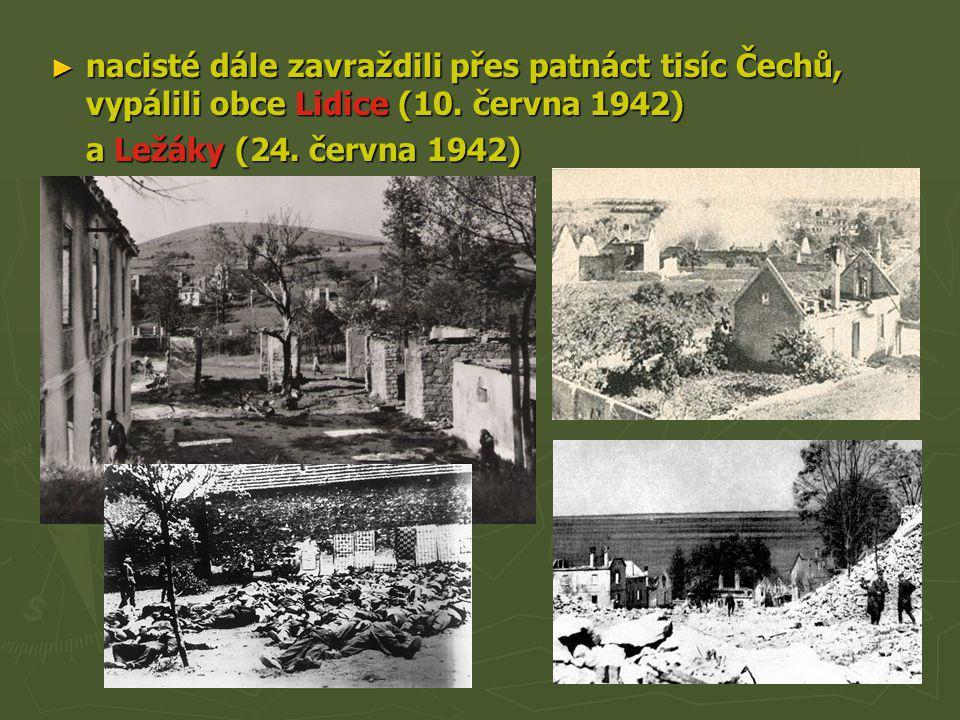 ► nacisté dále zavraždili přes patnáct tisíc Čechů, vypálili obce Lidice (10. června 1942) a Ležáky (24. června 1942)