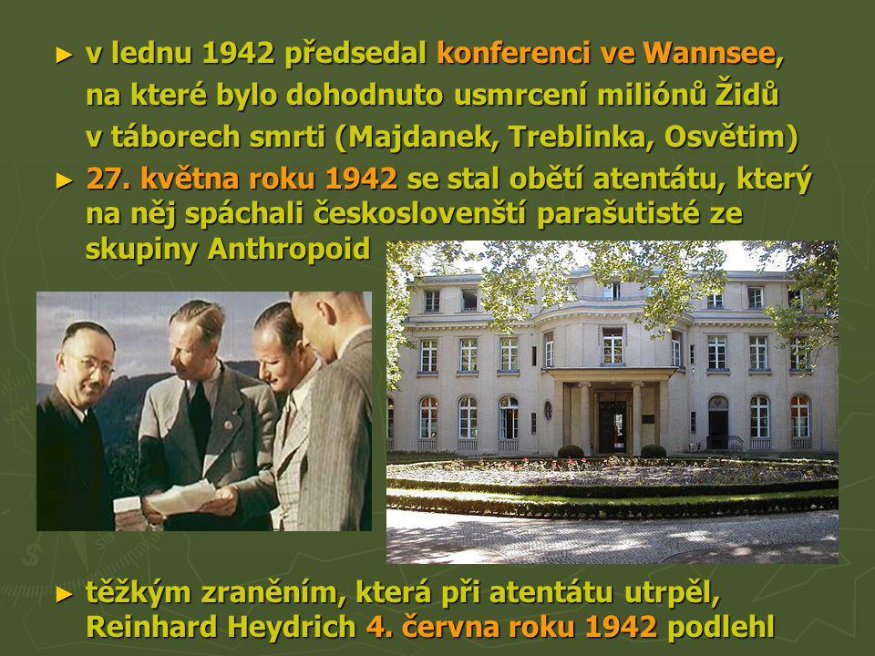 ► v lednu 1942 předsedal konferenci ve Wannsee, na které bylo dohodnuto usmrcení miliónů Židů v táborech smrti (Majdanek, Treblinka, Osvětim) ► 27. kv
