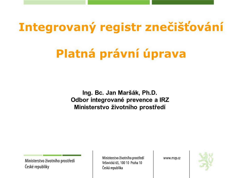 Integrovaný registr znečišťování Platná právní úprava Ing. Bc. Jan Maršák, Ph.D. Odbor integrované prevence a IRZ Ministerstvo životního prostředí