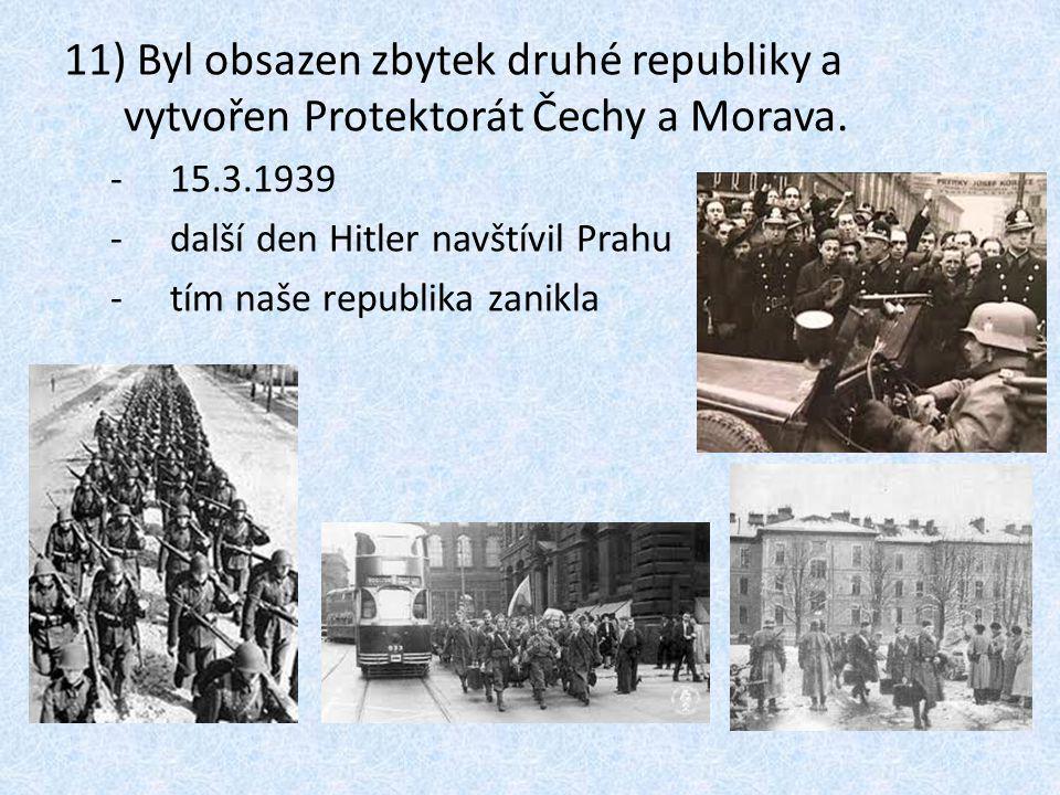 11) Byl obsazen zbytek druhé republiky a vytvořen Protektorát Čechy a Morava.