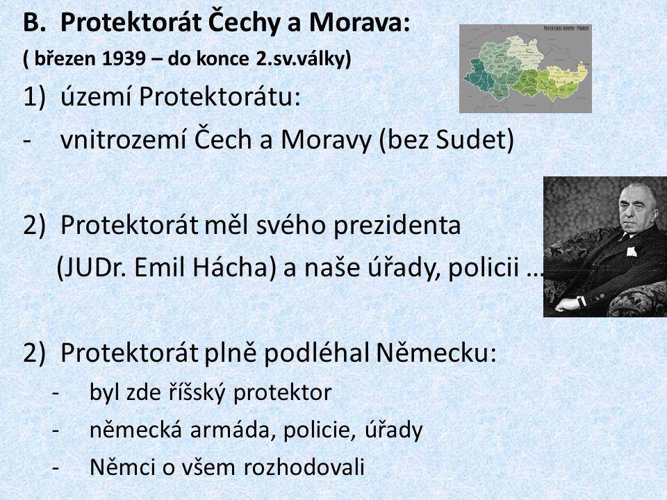 B.Protektorát Čechy a Morava: ( březen 1939 – do konce 2.sv.války) 1)území Protektorátu: -vnitrozemí Čech a Moravy (bez Sudet) 2)Protektorát měl svého prezidenta (JUDr.
