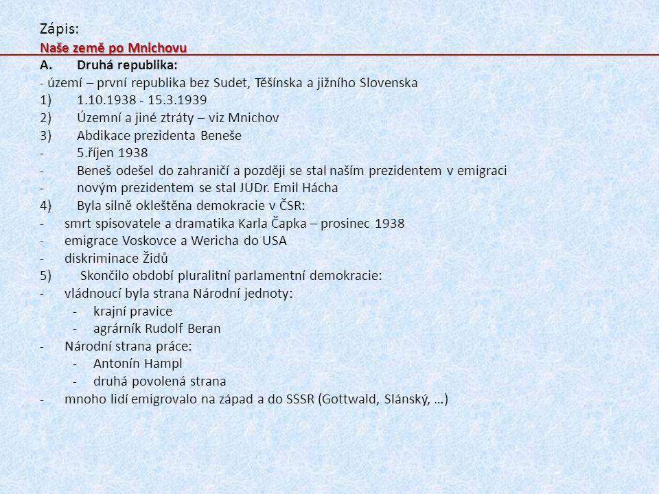 Zápis: Naše země po Mnichovu A.Druhá republika: - území – první republika bez Sudet, Těšínska a jižního Slovenska 1)1.10.1938 - 15.3.1939 2)Územní a jiné ztráty – viz Mnichov 3)Abdikace prezidenta Beneše -5.říjen 1938 -Beneš odešel do zahraničí a později se stal naším prezidentem v emigraci -novým prezidentem se stal JUDr.