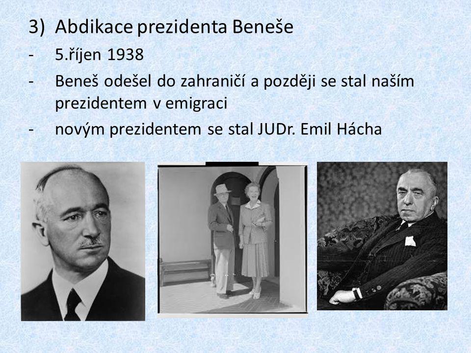 3)Abdikace prezidenta Beneše -5.říjen 1938 -Beneš odešel do zahraničí a později se stal naším prezidentem v emigraci -novým prezidentem se stal JUDr.