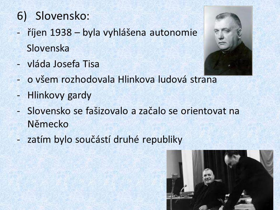 6) Slovensko: -říjen 1938 – byla vyhlášena autonomie Slovenska -vláda Josefa Tisa -o všem rozhodovala Hlinkova ludová strana -Hlinkovy gardy -Slovensko se fašizovalo a začalo se orientovat na Německo -zatím bylo součástí druhé republiky