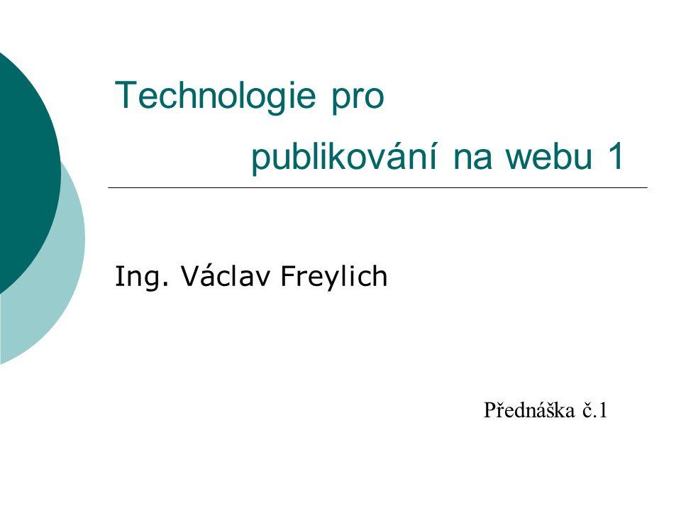 Technologie pro publikování na webu 1 Ing. Václav Freylich Přednáška č.1