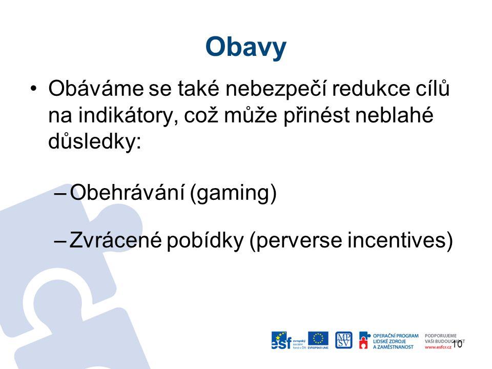 Obavy Obáváme se také nebezpečí redukce cílů na indikátory, což může přinést neblahé důsledky: –Obehrávání (gaming) –Zvrácené pobídky (perverse incentives) 10