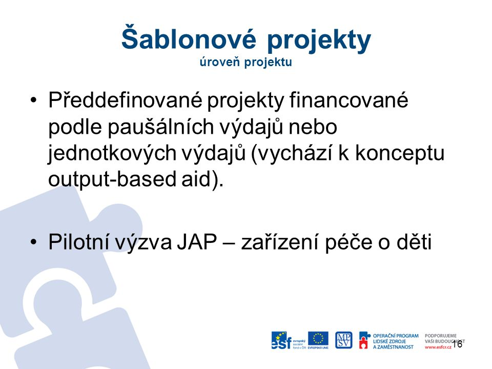 Šablonové projekty úroveň projektu Předdefinované projekty financované podle paušálních výdajů nebo jednotkových výdajů (vychází k konceptu output-based aid).
