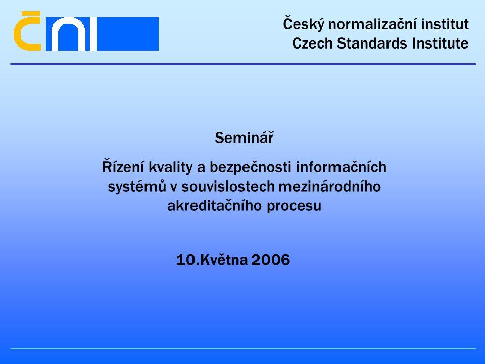 Český normalizační institut Czech Standards Institute Seminář Řízení kvality a bezpečnosti informačních systémů v souvislostech mezinárodního akreditačního procesu 10.Května 2006