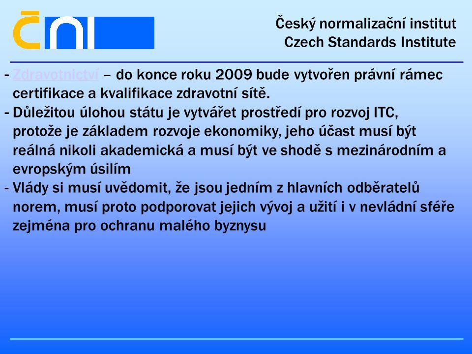 Český normalizační institut Czech Standards Institute - Zdravotnictví – do konce roku 2009 bude vytvořen právní rámec certifikace a kvalifikace zdravotní sítě.Zdravotnictví - Důležitou úlohou státu je vytvářet prostředí pro rozvoj ITC, protože je základem rozvoje ekonomiky, jeho účast musí být reálná nikoli akademická a musí být ve shodě s mezinárodním a evropským úsilím - Vlády si musí uvědomit, že jsou jedním z hlavních odběratelů norem, musí proto podporovat jejich vývoj a užití i v nevládní sféře zejména pro ochranu malého byznysu