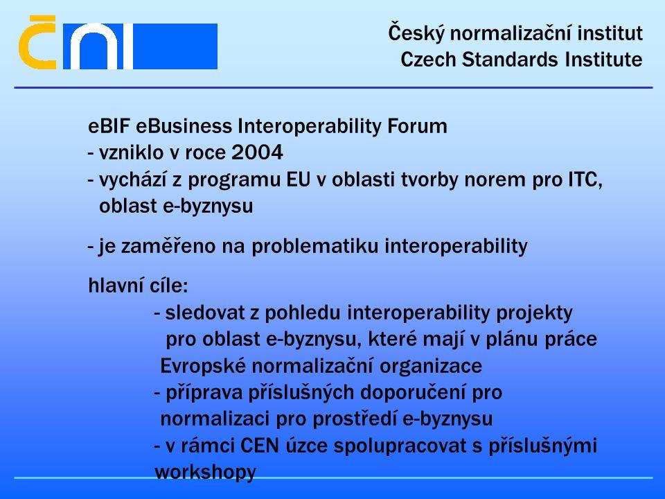 Český normalizační institut Czech Standards Institute eBIF eBusiness Interoperability Forum - vzniklo v roce 2004 - vychází z programu EU v oblasti tvorby norem pro ITC, oblast e-byznysu - je zaměřeno na problematiku interoperability hlavní cíle: - sledovat z pohledu interoperability projekty pro oblast e-byznysu, které mají v plánu práce Evropské normalizační organizace - příprava příslušných doporučení pro normalizaci pro prostředí e-byznysu - v rámci CEN úzce spolupracovat s příslušnými workshopy