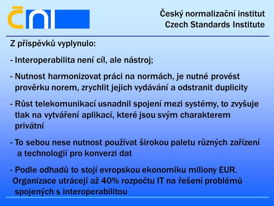 Český normalizační institut Czech Standards Institute Z příspěvků vyplynulo: - Interoperabilita není cíl, ale nástroj; - Nutnost harmonizovat práci na normách, je nutné provést prověrku norem, zrychlit jejich vydávání a odstranit duplicity - Růst telekomunikací usnadnil spojení mezi systémy, to zvyšuje tlak na vytváření aplikací, které jsou svým charakterem privátní - To sebou nese nutnost používat širokou paletu různých zařízení a technologií pro konverzi dat - Podle odhadů to stojí evropskou ekonomiku miliony EUR.