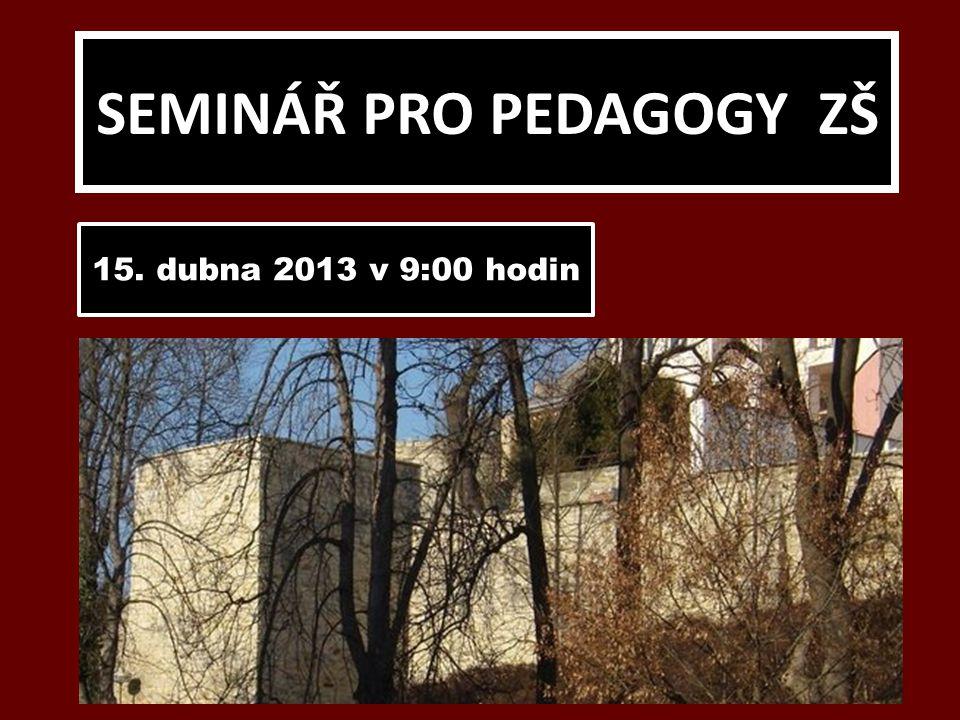 SEMINÁŘ PRO PEDAGOGY ZŠ 15. dubna 2013 v 9:00 hodin