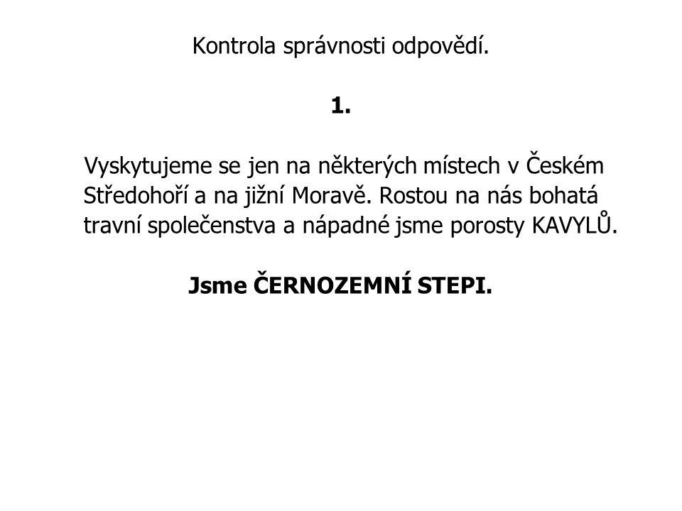Kontrola správnosti odpovědí. 1. Vyskytujeme se jen na některých místech v Českém Středohoří a na jižní Moravě. Rostou na nás bohatá travní společenst